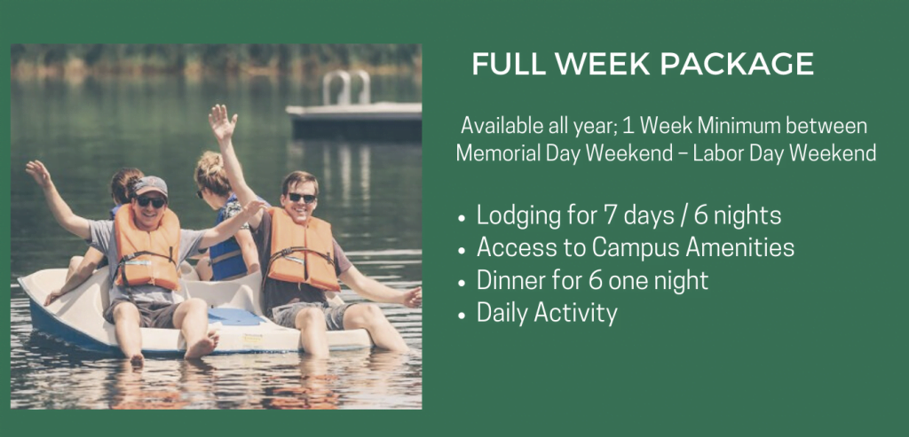 FULL WEEK PACKAGE | Available all year; 1 Week Minimum Memorial Day Weekend – Labor Day Weekend | • Lodging for 7 days / 6 nights • Access to Campus Amenities • Dinner for 6 one night • Daily Activity