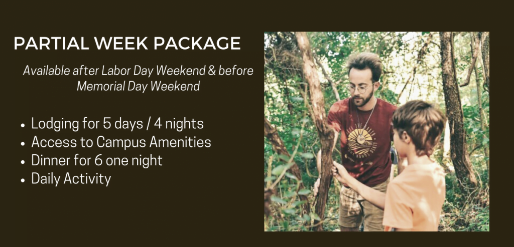 PARTIAL WEEK PACKAGE | Available after Labor Day Weekend through before Memorial Day Weekend | • Lodging for 5 days / 4 nights • Access to Campus Amenities • Dinner for 6 one night • Daily Activity (sample itinerary)
